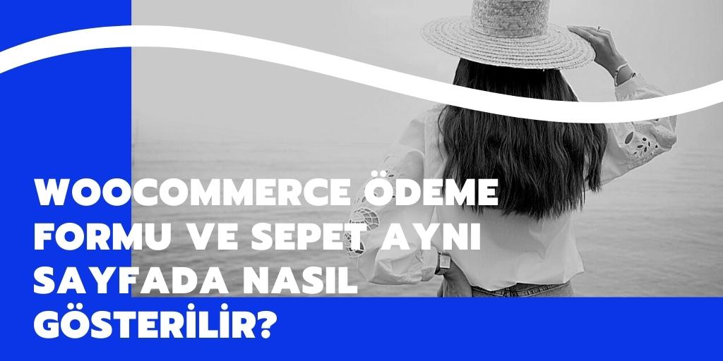 WooCommerce Ödeme Formu ve Sepet Aynı Sayfada Nasıl Gösterilir?
